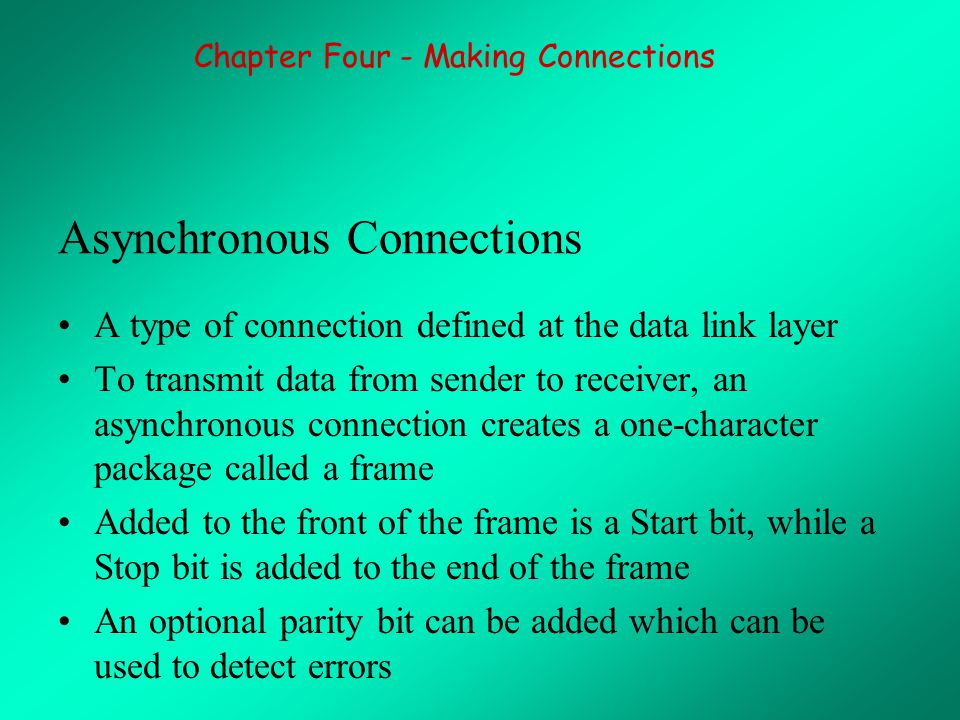 Asynchronous Connections A type of connection defined at the data link layer To transmit data from sender to receiver, an asynchronous connection creates a one-character package called a frame Added to the front of the frame is a Start bit, while a Stop bit is added to the end of the frame An optional parity bit can be added which can be used to detect errors Chapter Four - Making Connections