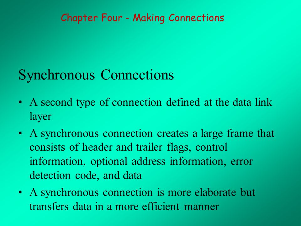 Synchronous Connections A second type of connection defined at the data link layer A synchronous connection creates a large frame that consists of header and trailer flags, control information, optional address information, error detection code, and data A synchronous connection is more elaborate but transfers data in a more efficient manner Chapter Four - Making Connections