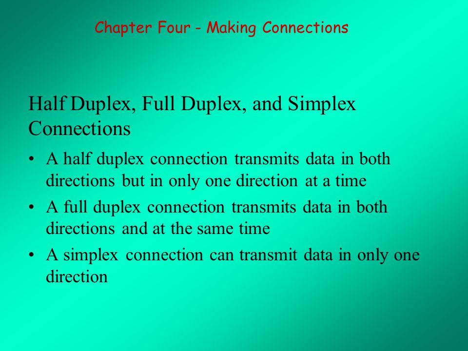 Half Duplex, Full Duplex, and Simplex Connections A half duplex connection transmits data in both directions but in only one direction at a time A full duplex connection transmits data in both directions and at the same time A simplex connection can transmit data in only one direction Chapter Four - Making Connections