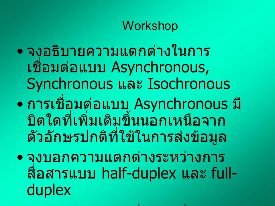 Workshop จงอธิบายความแตกต่างในการ เชื่อมต่อแบบ Asynchronous, Synchronous และ Isochronous การเชื่อมต่อแบบ Asynchronous มี บิตใดที่เพิ่มเติมขึ้นนอกเหนือจาก ตัวอักษรปกติที่ใช้ในการส่งข้อมูล จงบอกความแตกต่างระหว่างการ สื่อสารแบบ half-duplex และ full- duplex จงบอกความแตกต่างระหว่างการ เชื่อมต่อแบบ point-to-point และ multipoint