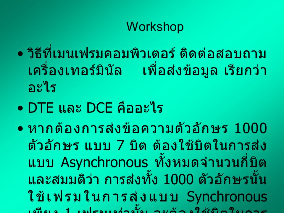 Workshop วิธีที่เมนเฟรมคอมพิวเตอร์ ติดต่อสอบถาม เครื่องเทอร์มินัล เพื่อส่งข้อมูล เรียกว่า อะไร DTE และ DCE คืออะไร หากต้องการส่งข้อความตัวอักษร 1000 ตัวอักษร แบบ 7 บิต ต้องใช้บิตในการส่ง แบบ Asynchronous ทั้งหมดจำนวนกี่บิต และสมมติว่า การส่งทั้ง 1000 ตัวอักษรนั้น ใช้เฟรมในการส่งแบบ Synchronous เพียง 1 เฟรมเท่านั้น จะต้องใช้บิตในการ ส่งแบบ Synchronous ทั้งหมดจำนวนกี่ บิต แสดงวิธีการคำนวณโดยละเอียด