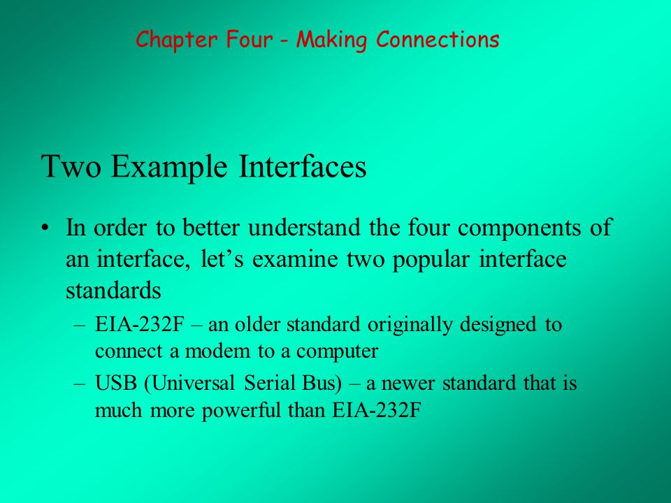 Two Example Interfaces In order to better understand the four components of an interface, let's examine two popular interface standards –EIA-232F – an older standard originally designed to connect a modem to a computer –USB (Universal Serial Bus) – a newer standard that is much more powerful than EIA-232F Chapter Four - Making Connections
