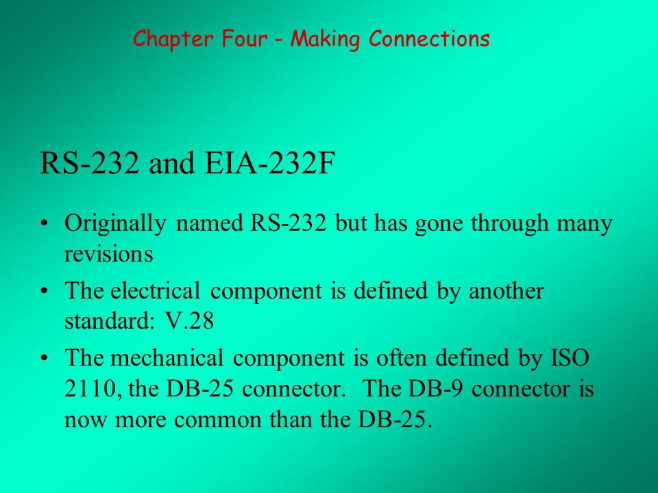 RS-232 and EIA-232F Originally named RS-232 but has gone through many revisions The electrical component is defined by another standard: V.28 The mechanical component is often defined by ISO 2110, the DB-25 connector.