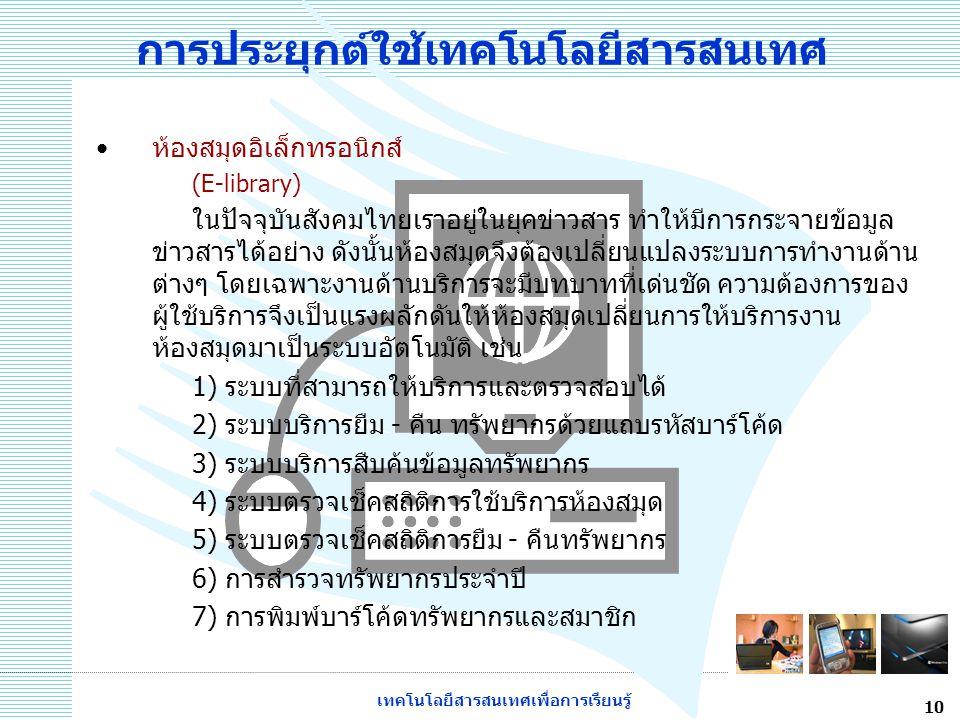 เทคโนโลยีสารสนเทศเพื่อการเรียนรู้ 10 การประยุกต์ใช้เทคโนโลยีสารสนเทศ ห้องสมุดอิเล็กทรอนิกส์ (E-library) ในปัจจุบันสังคมไทยเราอยู่ในยุคข่าวสาร ทำให้มีก