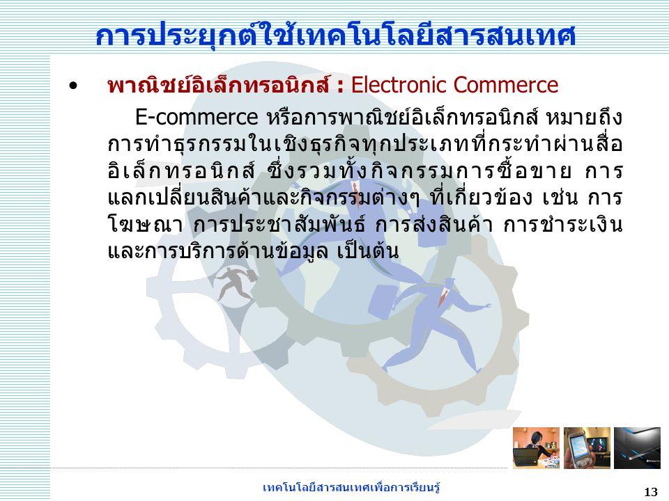 เทคโนโลยีสารสนเทศเพื่อการเรียนรู้ 13 การประยุกต์ใช้เทคโนโลยีสารสนเทศ พาณิชย์อิเล็กทรอนิกส์ : Electronic Commerce E-commerce หรือการพาณิชย์อิเล็กทรอนิก