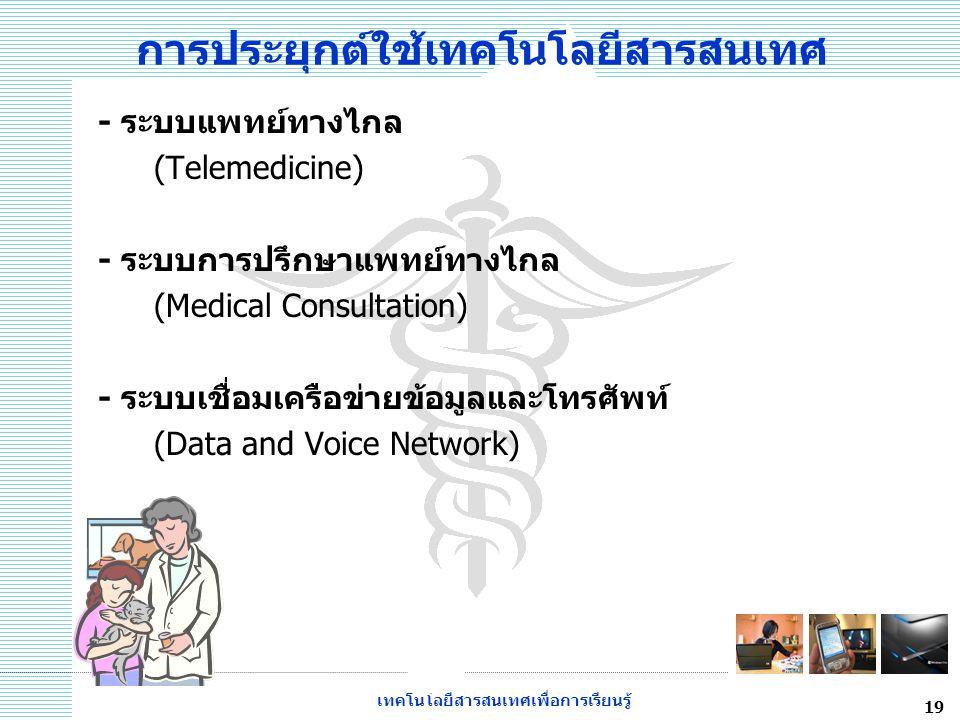 เทคโนโลยีสารสนเทศเพื่อการเรียนรู้ 19 การประยุกต์ใช้เทคโนโลยีสารสนเทศ - ระบบแพทย์ทางไกล (Telemedicine) - ระบบการปรึกษาแพทย์ทางไกล (Medical Consultation