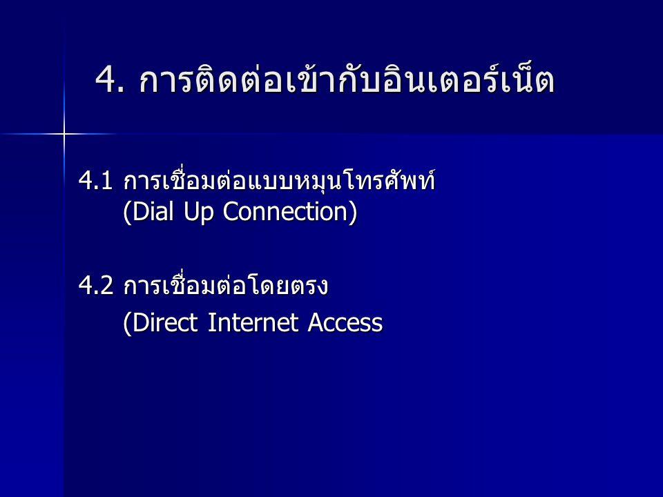 4. การติดต่อเข้ากับอินเตอร์เน็ต 4.1 การเชื่อมต่อแบบหมุนโทรศัพท์ (Dial Up Connection) 4.2 การเชื่อมต่อโดยตรง (Direct Internet Access