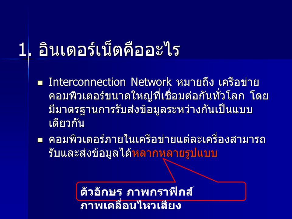 1. อินเตอร์เน็ตคืออะไร Interconnection Network หมายถึง เครือข่าย คอมพิวเตอร์ขนาดใหญ่ที่เชื่อมต่อกันทั่วโลก โดย มีมาตรฐานการรับส่งข้อมูลระหว่างกันเป็นแ