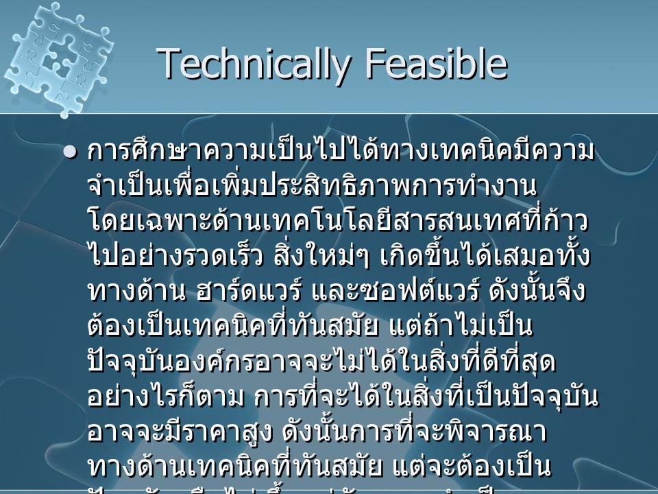 Technically Feasible การศึกษาความเป็นไปได้ทางเทคนิคมีความ จำเป็นเพื่อเพิ่มประสิทธิภาพการทำงาน โดยเฉพาะด้านเทคโนโลยีสารสนเทศที่ก้าว ไปอย่างรวดเร็ว สิ่ง