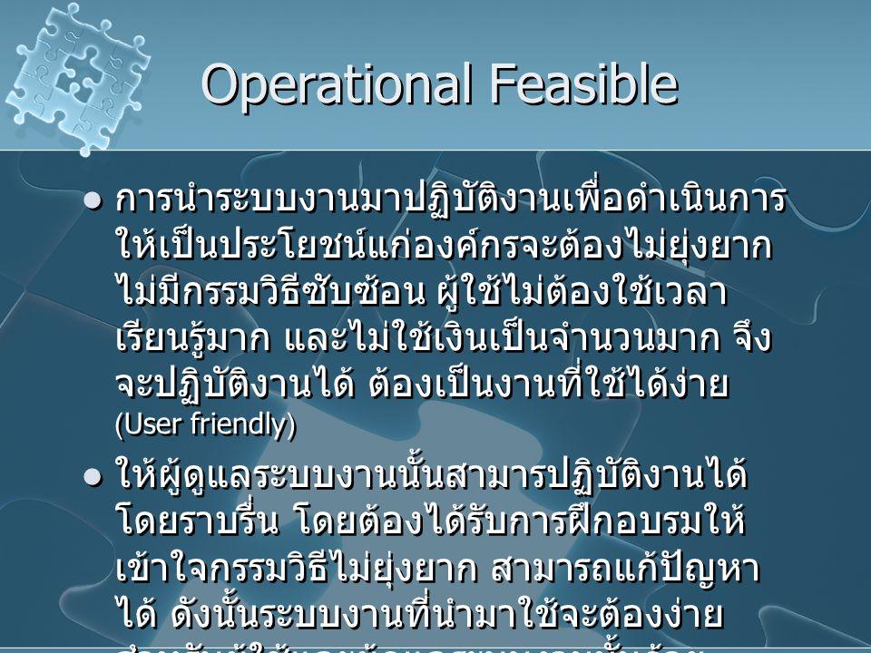 Operational Feasible การนำระบบงานมาปฏิบัติงานเพื่อดำเนินการ ให้เป็นประโยชน์แก่องค์กรจะต้องไม่ยุ่งยาก ไม่มีกรรมวิธีซับซ้อน ผู้ใช้ไม่ต้องใช้เวลา เรียนรู