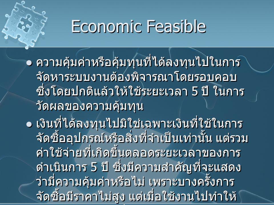 Economic Feasible ความคุ้มค่าหรือคุ้มทุนที่ได้ลงทุนไปในการ จัดหาระบบงานต้องพิจารณาโดยรอบคอบ ซึ่งโดยปกติแล้วให้ใช้ระยะเวลา 5 ปี ในการ วัดผลของความคุ้มท