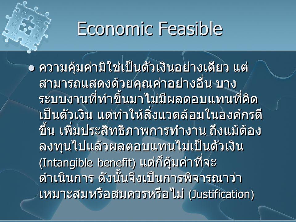 Economic Feasible ความคุ้มค่ามิใช่เป็นตัวเงินอย่างเดียว แต่ สามารถแสดงด้วยคุณค่าอย่างอื่น บาง ระบบงานที่ทำขึ้นมาไม่มีผลตอบแทนที่คิด เป็นตัวเงิน แต่ทำใ