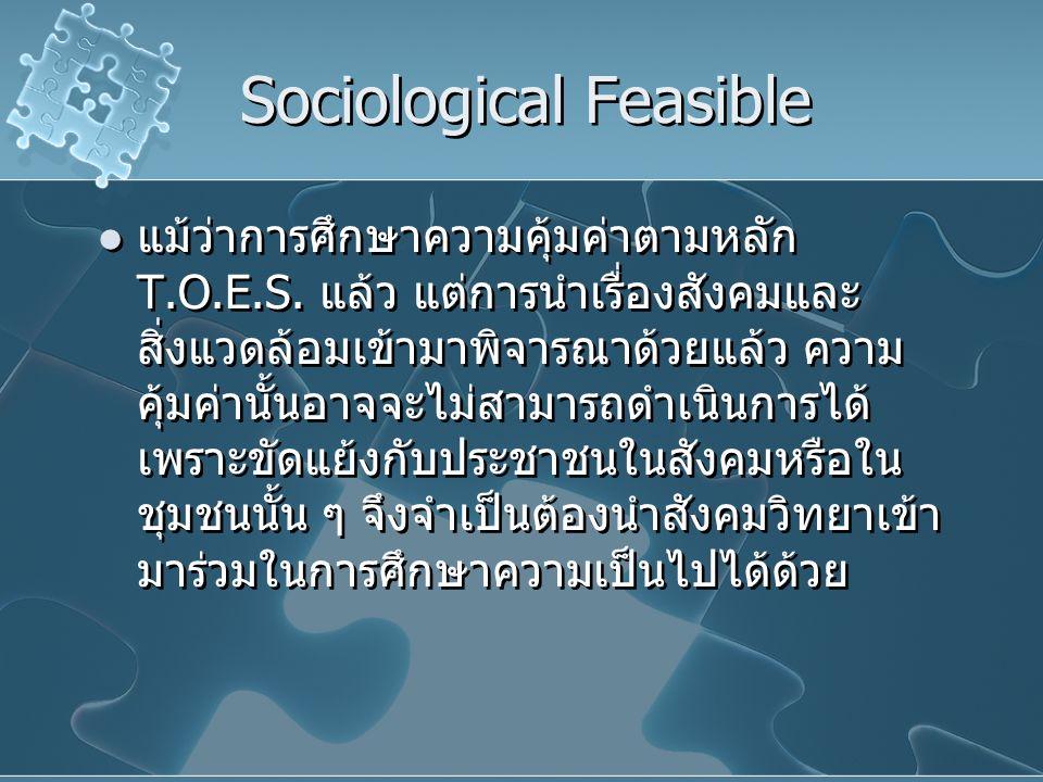 Sociological Feasible แม้ว่าการศึกษาความคุ้มค่าตามหลัก T.O.E.S. แล้ว แต่การนำเรื่องสังคมและ สิ่งแวดล้อมเข้ามาพิจารณาด้วยแล้ว ความ คุ้มค่านั้นอาจจะไม่ส