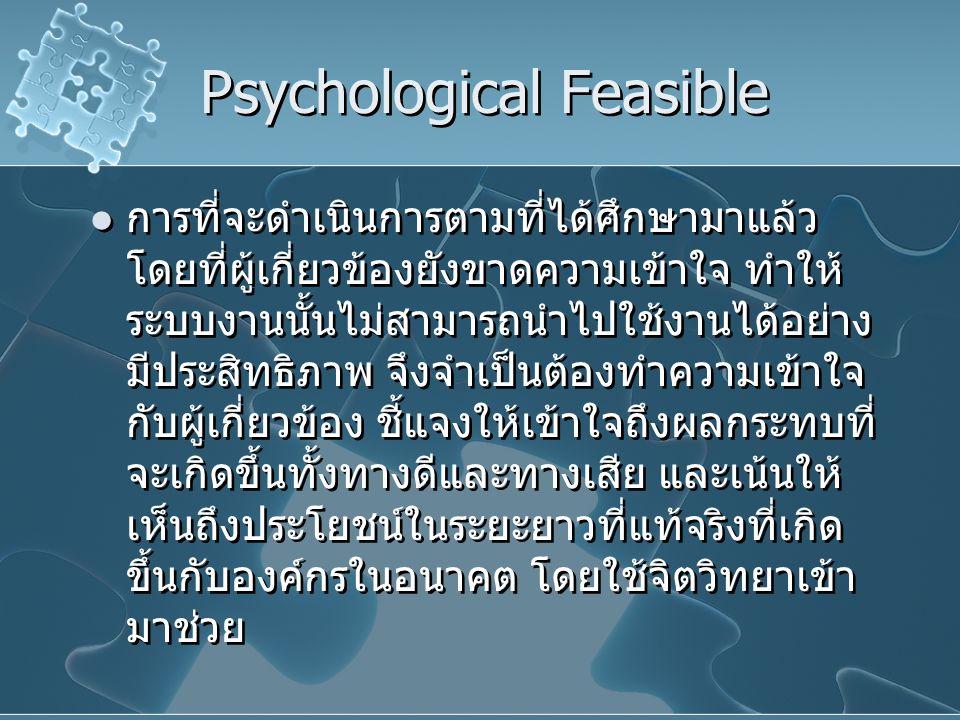 Psychological Feasible การที่จะดำเนินการตามที่ได้ศึกษามาแล้ว โดยที่ผู้เกี่ยวข้องยังขาดความเข้าใจ ทำให้ ระบบงานนั้นไม่สามารถนำไปใช้งานได้อย่าง มีประสิท