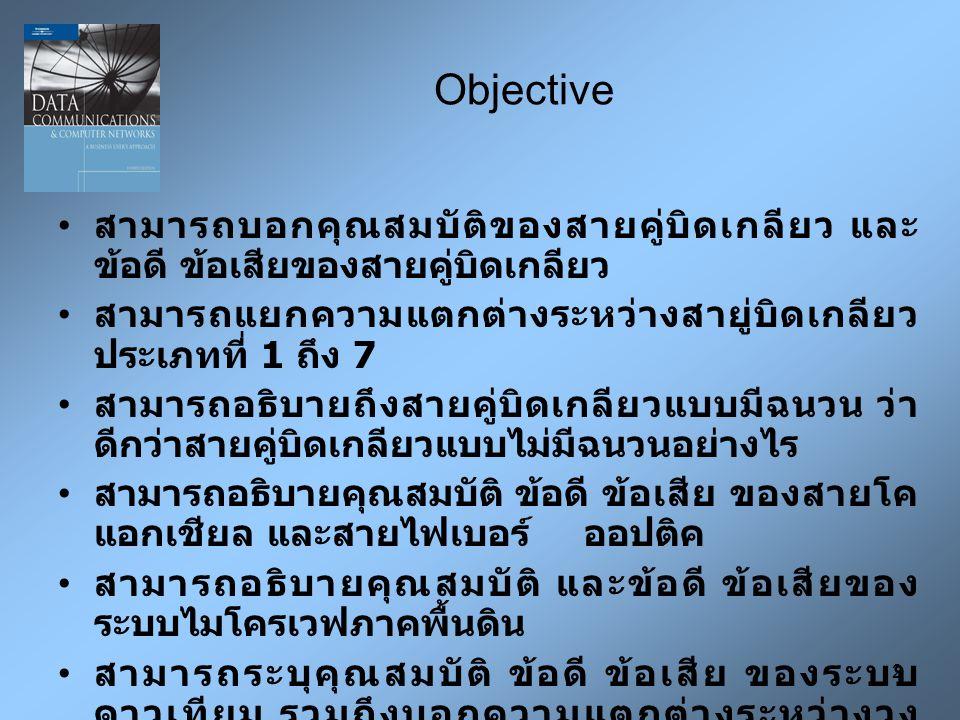 2 Objective สามารถบอกคุณสมบัติของสายคู่บิดเกลียว และ ข้อดี ข้อเสียของสายคู่บิดเกลียว สามารถแยกความแตกต่างระหว่างสายู่บิดเกลียว ประเภทที่ 1 ถึง 7 สามารถอธิบายถึงสายคู่บิดเกลียวแบบมีฉนวน ว่า ดีกว่าสายคู่บิดเกลียวแบบไม่มีฉนวนอย่างไร สามารถอธิบายคุณสมบัติ ข้อดี ข้อเสีย ของสายโค แอกเชียล และสายไฟเบอร์ ออปติค สามารถอธิบายคุณสมบัติ และข้อดี ข้อเสียของ ระบบไมโครเวฟภาคพื้นดิน สามารถระบุคุณสมบัติ ข้อดี ข้อเสีย ของระบบ ดาวเทียม รวมถึงบอกความแตกต่างระหว่างวง โคจรระดับต่ำ ( แอลอีโอ ), วงโคจรระดับกลาง ( เอ็มอี โอ ), วงโคจรโลกสมวาร ( จีอีโอ ) และ วงโคจรรีมาก ( เอชอีโอ )