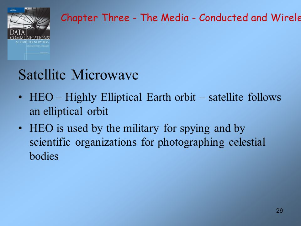 29 Satellite Microwave HEO – Highly Elliptical Earth orbit – satellite follows an elliptical orbit HEO is used by the military for spying and by scientific organizations for photographing celestial bodies Chapter Three - The Media - Conducted and Wireless