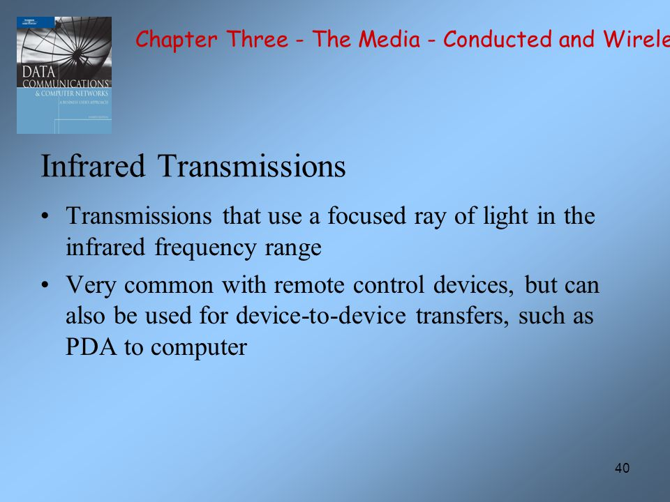 40 Infrared Transmissions Transmissions that use a focused ray of light in the infrared frequency range Very common with remote control devices, but can also be used for device-to-device transfers, such as PDA to computer Chapter Three - The Media - Conducted and Wireless