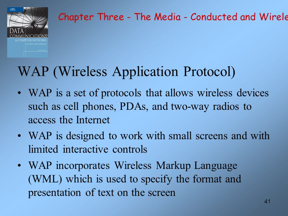 41 WAP (Wireless Application Protocol) WAP is a set of protocols that allows wireless devices such as cell phones, PDAs, and two-way radios to access the Internet WAP is designed to work with small screens and with limited interactive controls WAP incorporates Wireless Markup Language (WML) which is used to specify the format and presentation of text on the screen Chapter Three - The Media - Conducted and Wireless
