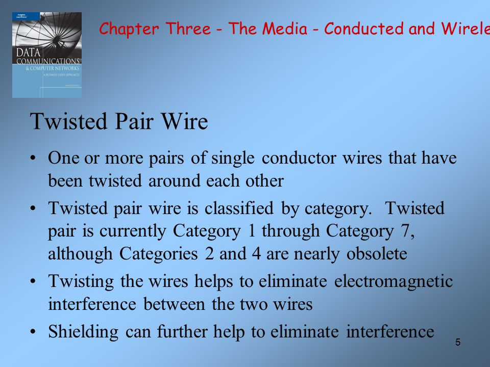 5 Twisted Pair Wire One or more pairs of single conductor wires that have been twisted around each other Twisted pair wire is classified by category.