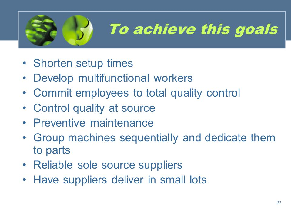 To achieve this goals Shorten setup times Develop multifunctional workers Commit employees to total quality control Control quality at source Preventive maintenance Group machines sequentially and dedicate them to parts Reliable sole source suppliers Have suppliers deliver in small lots 22