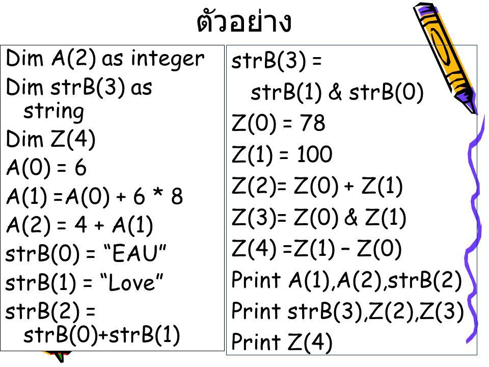"""ตัวอย่าง Dim A(2) as integer Dim strB(3) as string Dim Z(4) A(0) = 6 A(1) =A(0) + 6 * 8 A(2) = 4 + A(1) strB(0) = """"EAU"""" strB(1) = """"Love"""" strB(2) = str"""