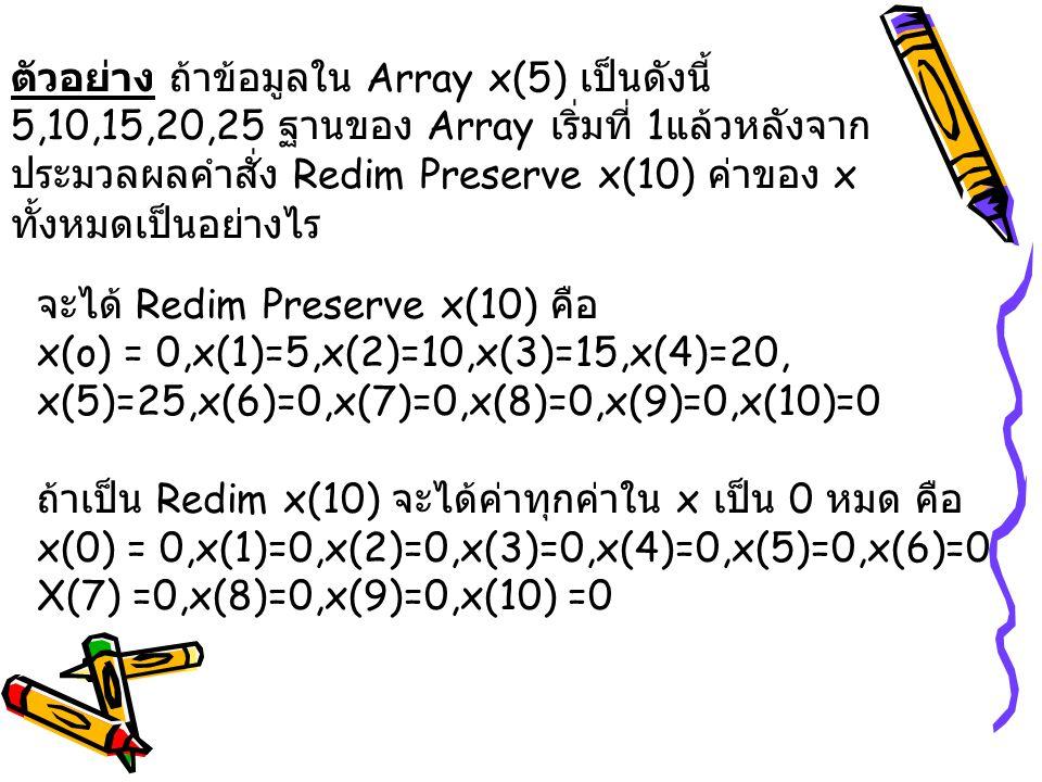 ตัวอย่าง ถ้าข้อมูลใน Array x(5) เป็นดังนี้ 5,10,15,20,25 ฐานของ Array เริ่มที่ 1 แล้วหลังจาก ประมวลผลคำสั่ง Redim Preserve x(10) ค่าของ x ทั้งหมดเป็นอ