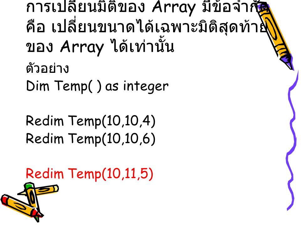 การเปลี่ยนมิติของ Array มีข้อจำกัด คือ เปลี่ยนขนาดได้เฉพาะมิติสุดท้าย ของ Array ได้เท่านั้น ตัวอย่าง Dim Temp( ) as integer Redim Temp(10,10,4) Redim