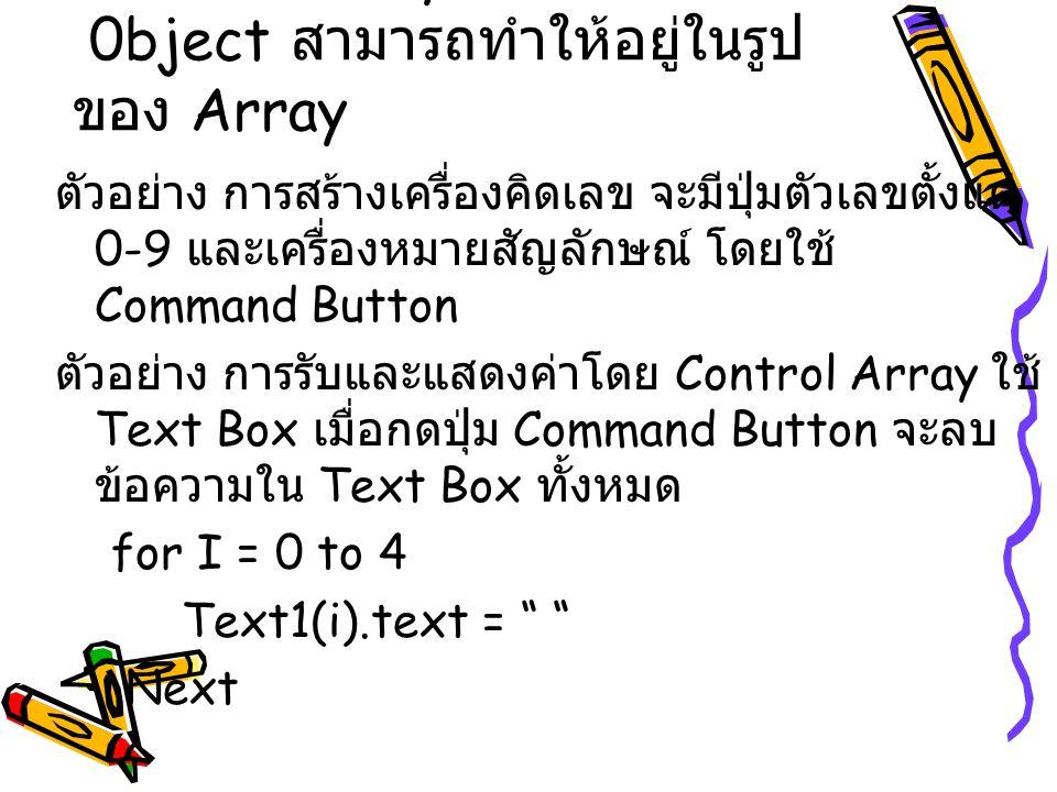 Control Array คือ 0bject สามารถทำให้อยู่ในรูป ของ Array ตัวอย่าง การสร้างเครื่องคิดเลข จะมีปุ่มตัวเลขตั้งแต่ 0-9 และเครื่องหมายสัญลักษณ์ โดยใช้ Comman
