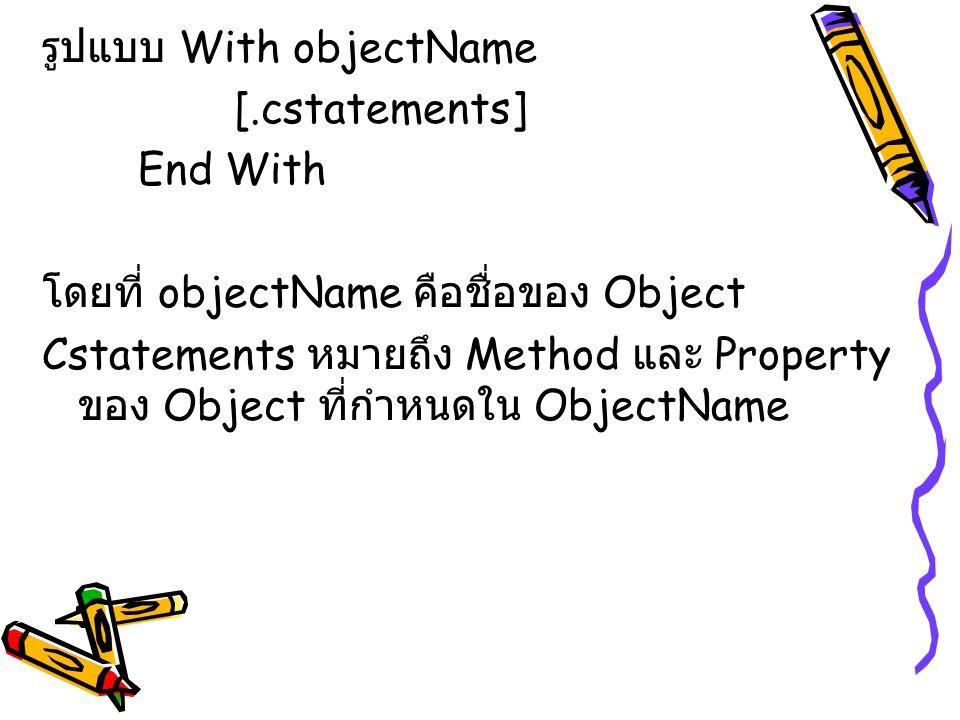 รูปแบบ With objectName [.cstatements] End With โดยที่ objectName คือชื่อของ Object Cstatements หมายถึง Method และ Property ของ Object ที่กำหนดใน Objec