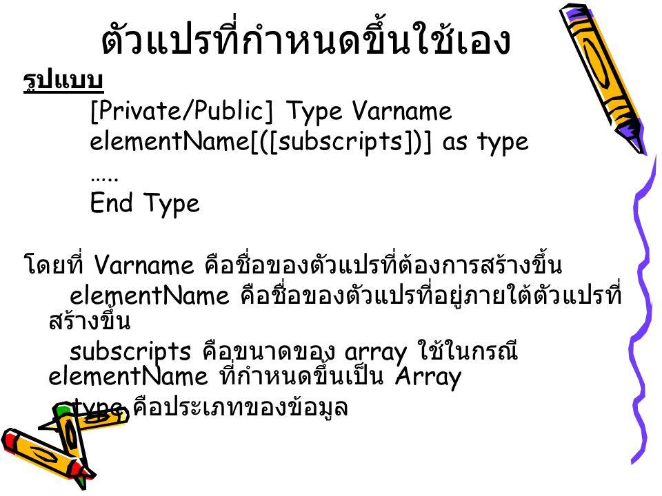 ตัวแปรที่กำหนดขึ้นใช้เอง รูปแบบ [Private/Public] Type Varname elementName[([subscripts])] as type ….. End Type โดยที่ Varname คือชื่อของตัวแปรที่ต้องก