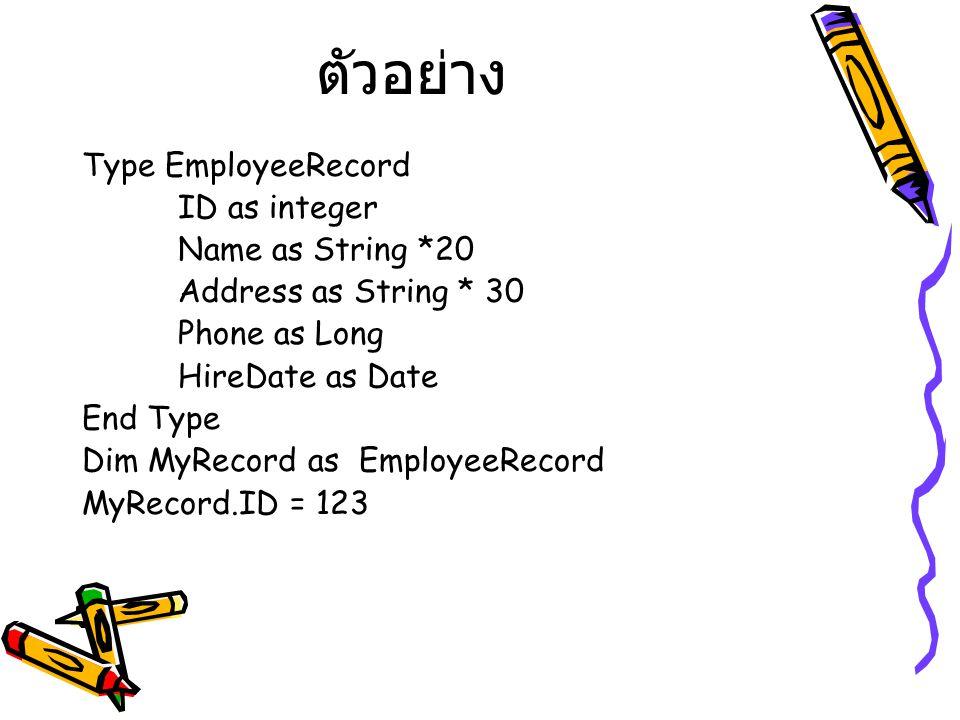 ตัวอย่าง Type EmployeeRecord ID as integer Name as String *20 Address as String * 30 Phone as Long HireDate as Date End Type Dim MyRecord as EmployeeR