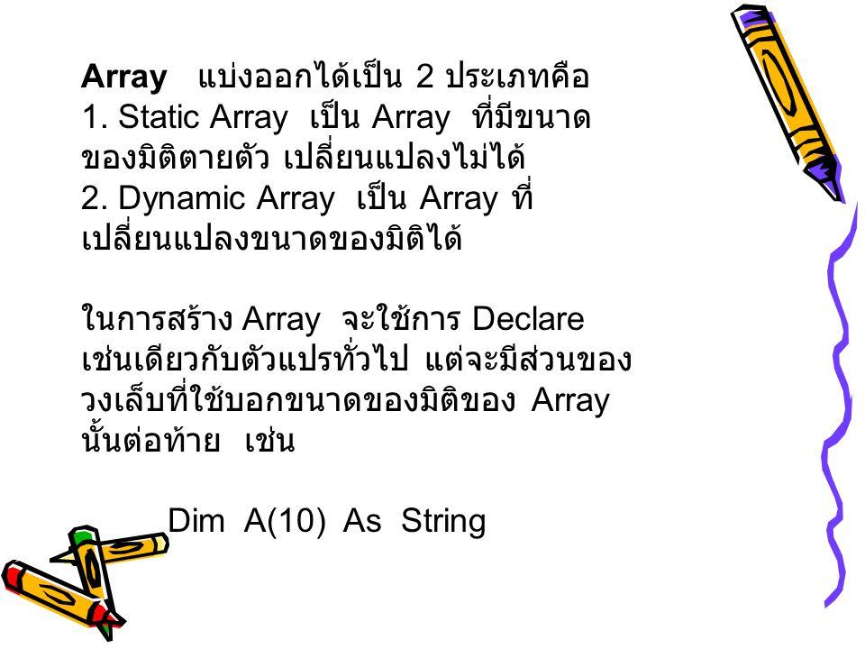 Array แบ่งออกได้เป็น 2 ประเภทคือ 1. Static Array เป็น Array ที่มีขนาด ของมิติตายตัว เปลี่ยนแปลงไม่ได้ 2. Dynamic Array เป็น Array ที่ เปลี่ยนแปลงขนาดข