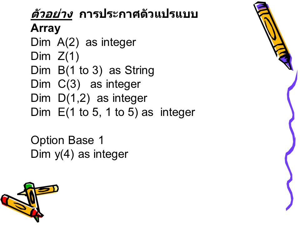 ตัวอย่าง การประกาศตัวแปรแบบ Array Dim A(2) as integer Dim Z(1) Dim B(1 to 3) as String Dim C(3) as integer Dim D(1,2) as integer Dim E(1 to 5, 1 to 5)