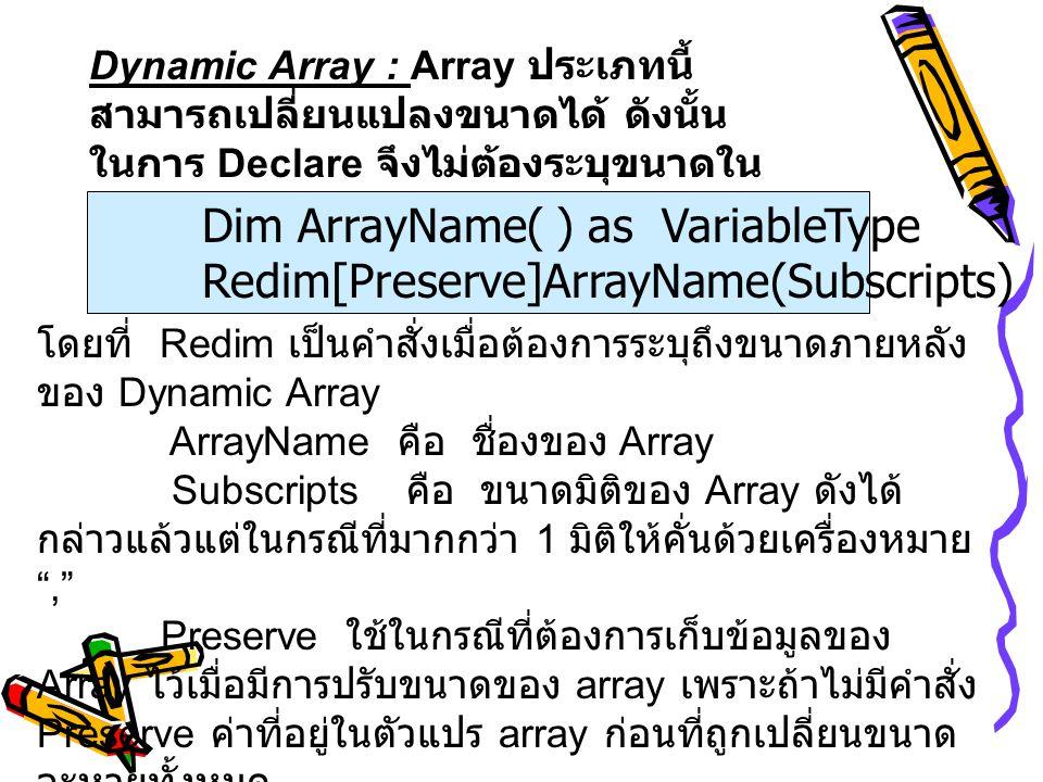 Dynamic Array : Array ประเภทนี้ สามารถเปลี่ยนแปลงขนาดได้ ดังนั้น ในการ Declare จึงไม่ต้องระบุขนาดใน วงเล็บ รูปแบบ Dim ArrayName( ) as VariableType Red