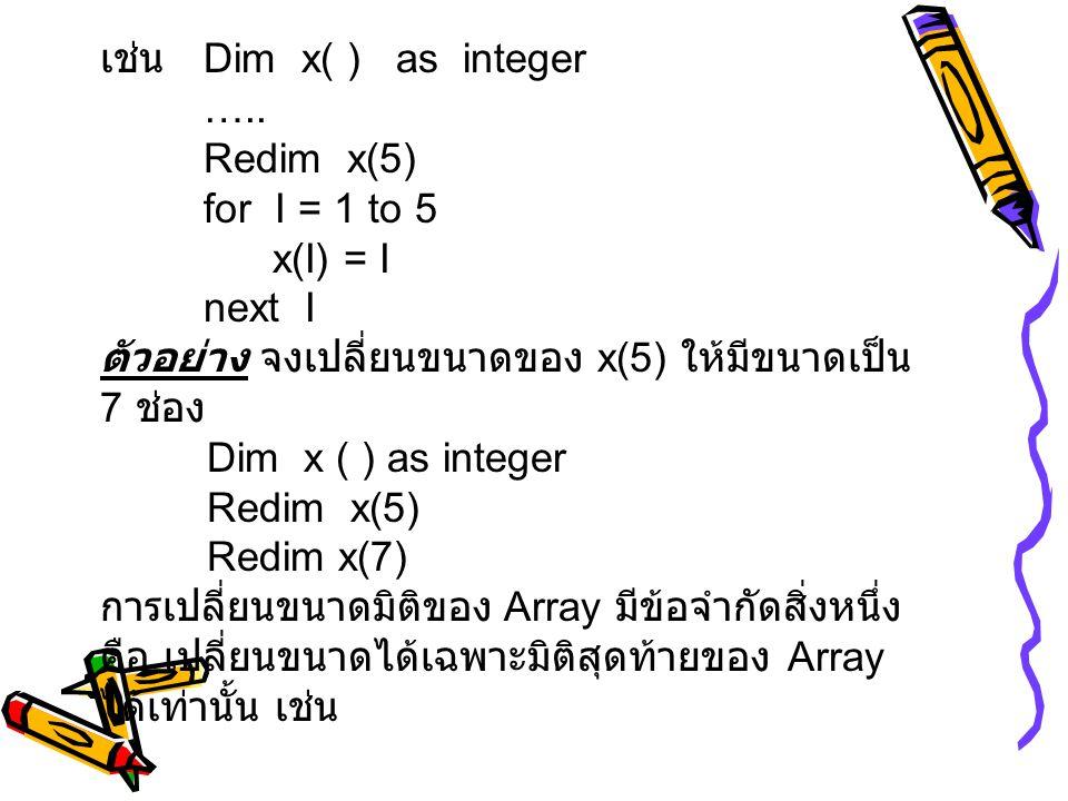 เช่น Dim x( ) as integer ….. Redim x(5) for I = 1 to 5 x(I) = I next I ตัวอย่าง จงเปลี่ยนขนาดของ x(5) ให้มีขนาดเป็น 7 ช่อง Dim x ( ) as integer Redim