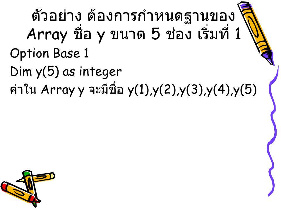 ตัวอย่าง Dim A(2) as integer Dim strB(3) as string Dim Z(4) A(0) = 6 A(1) =A(0) + 6 * 8 A(2) = 4 + A(1) strB(0) = EAU strB(1) = Love strB(2) = strB(0)+strB(1) strB(3) = strB(1) & strB(0) Z(0) = 78 Z(1) = 100 Z(2)= Z(0) + Z(1) Z(3)= Z(0) & Z(1) Z(4) =Z(1) – Z(0) Print A(1),A(2),strB(2) Print strB(3),Z(2),Z(3) Print Z(4)