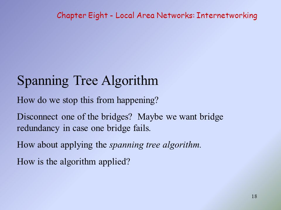 18 Spanning Tree Algorithm How do we stop this from happening? Disconnect one of the bridges? Maybe we want bridge redundancy in case one bridge fails