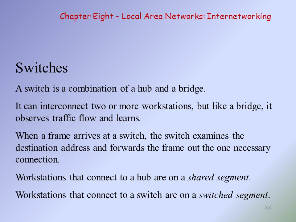 22 Switches A switch is a combination of a hub and a bridge. It can interconnect two or more workstations, but like a bridge, it observes traffic flow