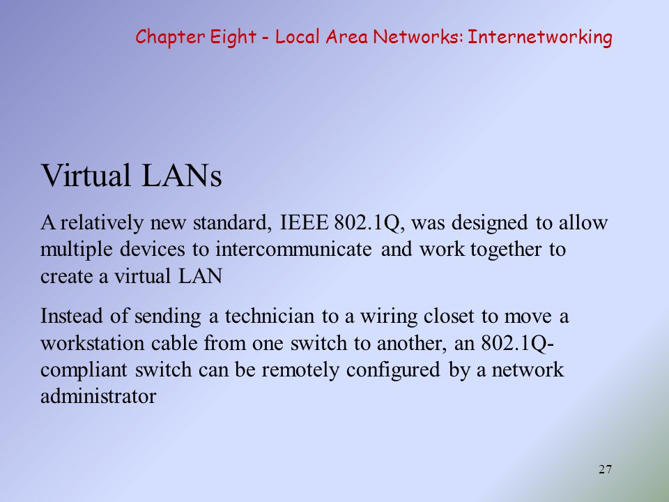 27 Virtual LANs A relatively new standard, IEEE 802.1Q, was designed to allow multiple devices to intercommunicate and work together to create a virtu