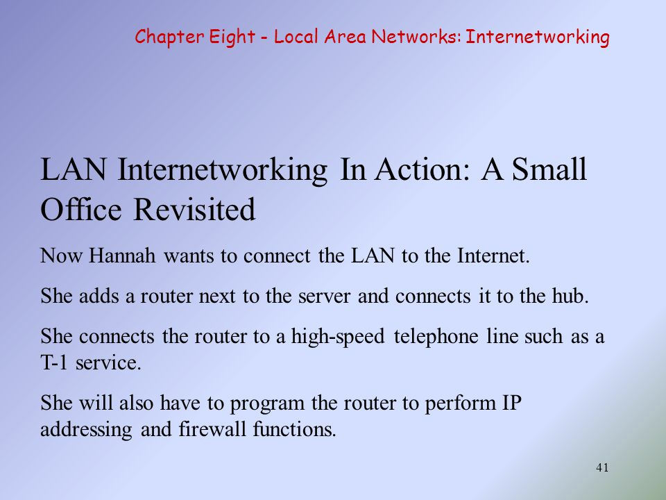 41 LAN Internetworking In Action: A Small Office Revisited Now Hannah wants to connect the LAN to the Internet.