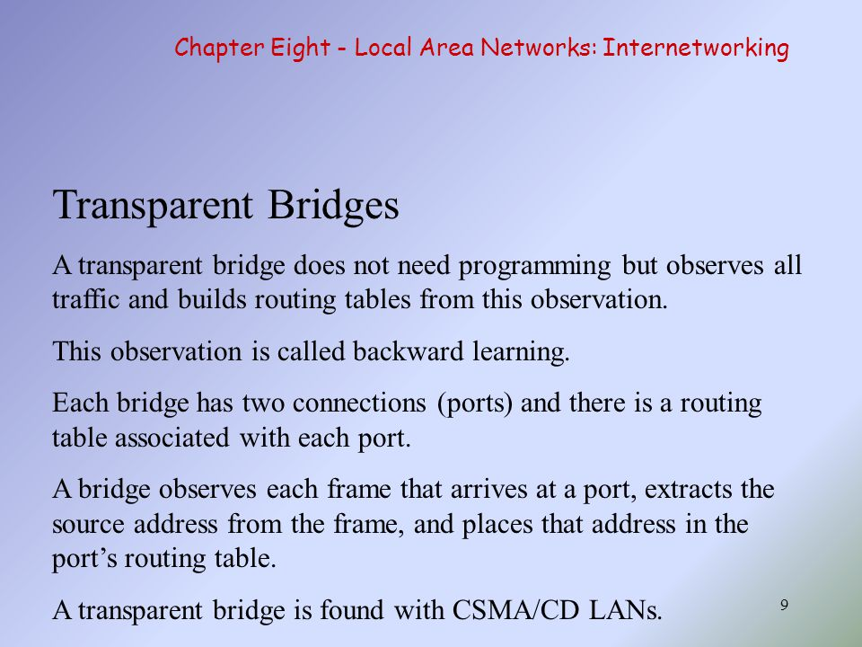 9 Transparent Bridges A transparent bridge does not need programming but observes all traffic and builds routing tables from this observation. This ob