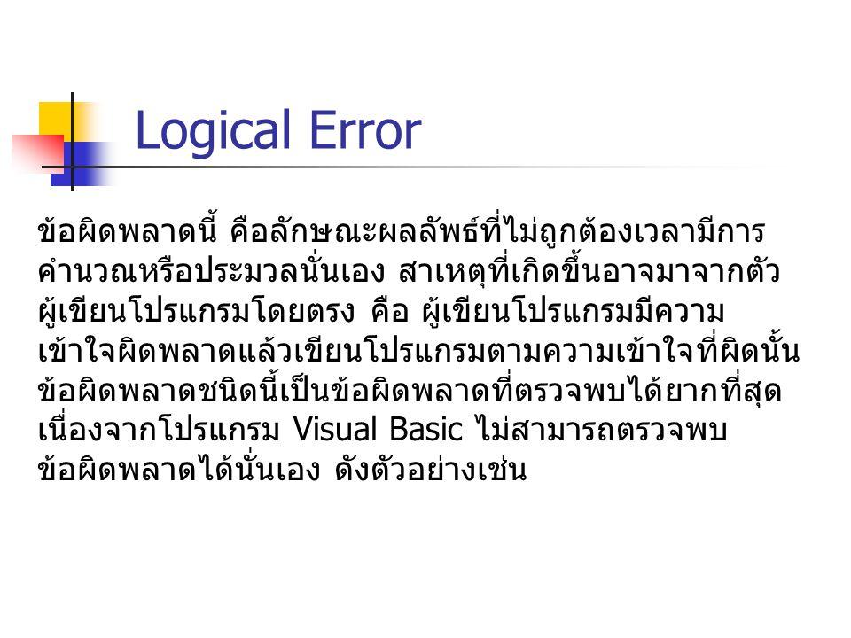 Logical Error ข้อผิดพลาดนี้ คือลักษณะผลลัพธ์ที่ไม่ถูกต้องเวลามีการ คำนวณหรือประมวลนั่นเอง สาเหตุที่เกิดขึ้นอาจมาจากตัว ผู้เขียนโปรแกรมโดยตรง คือ ผู้เข