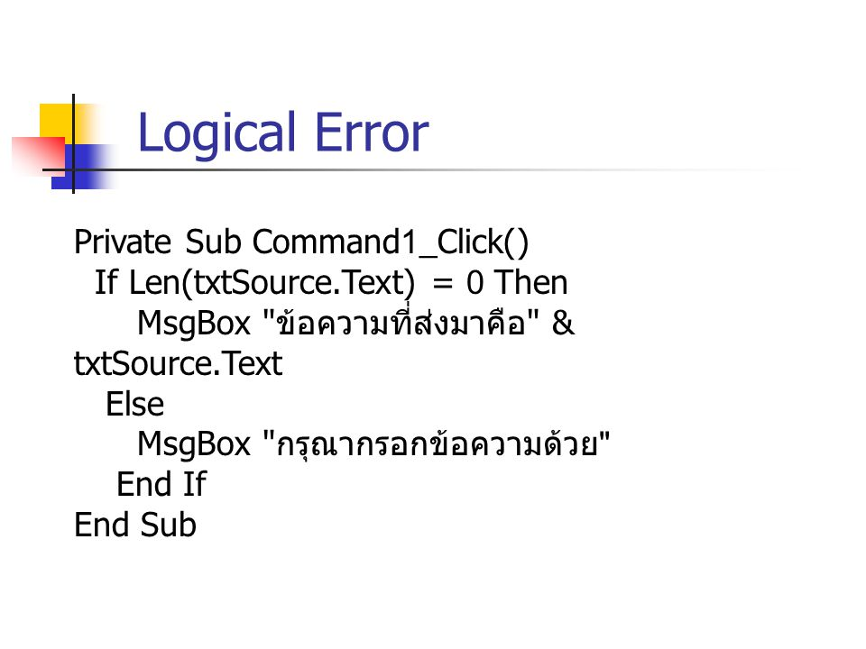 Logical Error Private Sub Command1_Click() If Len(txtSource.Text) = 0 Then MsgBox