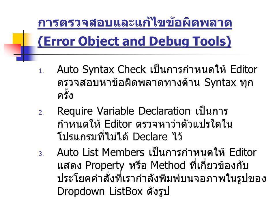 การตรวจสอบและแก้ไขข้อผิดพลาด (Error Object and Debug Tools) 1. Auto Syntax Check เป็นการกำหนดให้ Editor ตรวจสอบหาข้อผิดพลาดทางด้าน Syntax ทุก ครั้ง 2.