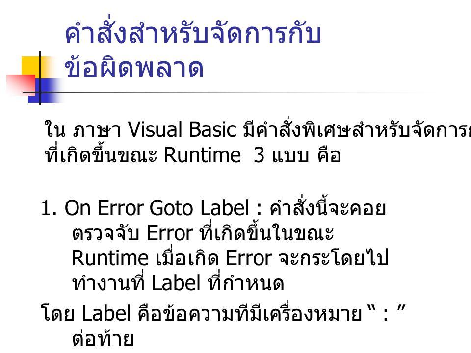 คำสั่งสำหรับจัดการกับ ข้อผิดพลาด 1. On Error Goto Label : คำสั่งนี้จะคอย ตรวจจับ Error ที่เกิดขึ้นในขณะ Runtime เมื่อเกิด Error จะกระโดยไป ทำงานที่ La