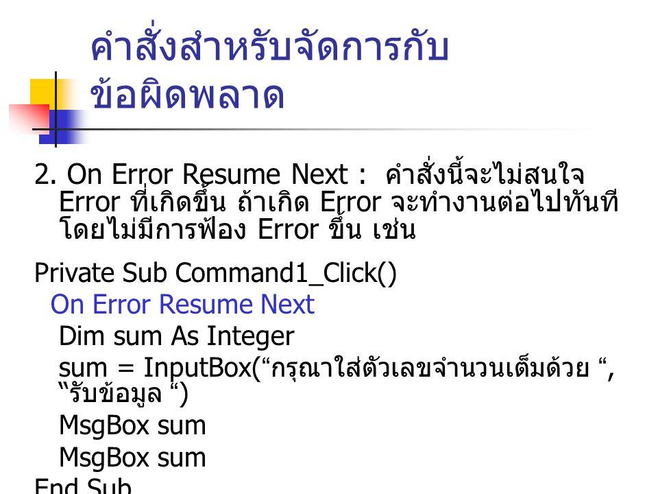 คำสั่งสำหรับจัดการกับ ข้อผิดพลาด 2. On Error Resume Next : คำสั่งนี้จะไม่สนใจ Error ที่เกิดขึ้น ถ้าเกิด Error จะทำงานต่อไปทันที โดยไม่มีการฟ้อง Error