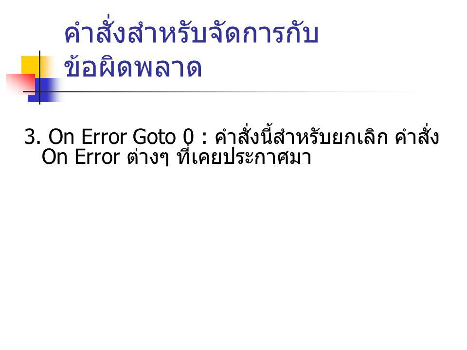 คำสั่งสำหรับจัดการกับ ข้อผิดพลาด 3. On Error Goto 0 : คำสั่งนี้สำหรับยกเลิก คำสั่ง On Error ต่างๆ ที่เคยประกาศมา