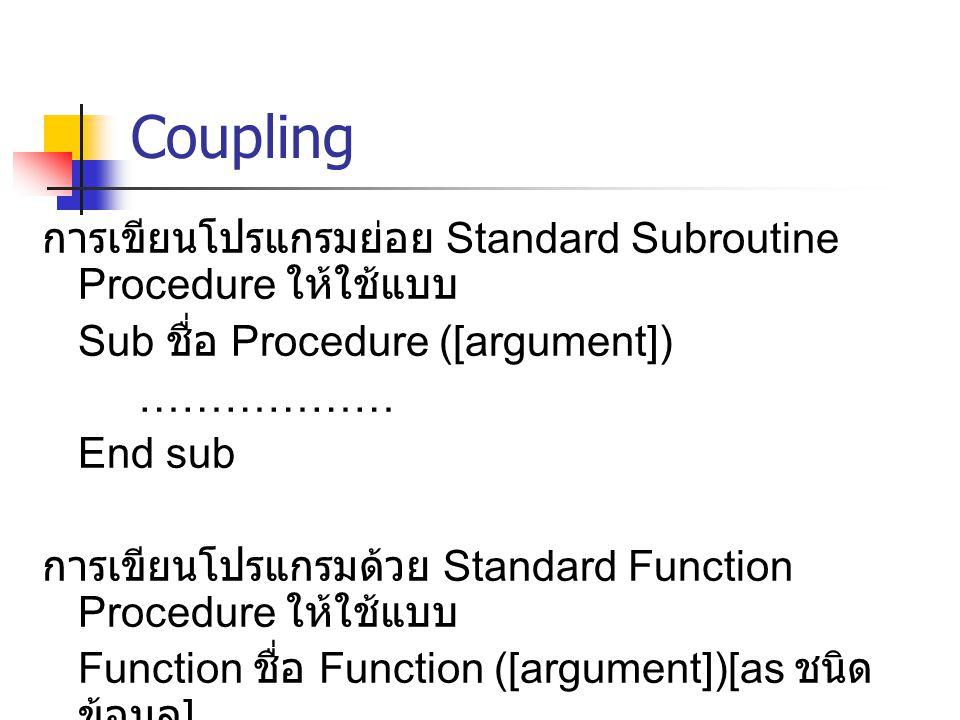 Coupling การเขียนโปรแกรมย่อย Standard Subroutine Procedure ให้ใช้แบบ Sub ชื่อ Procedure ([argument]) ……………… End sub การเขียนโปรแกรมด้วย Standard Funct