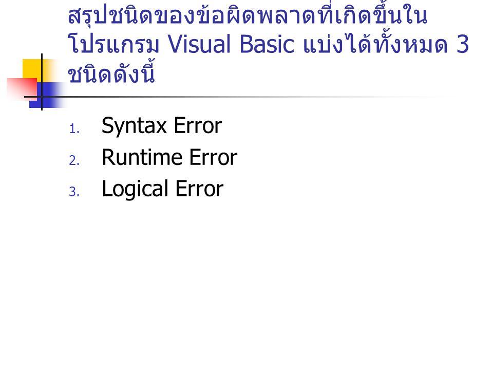 สรุปชนิดของข้อผิดพลาดที่เกิดขึ้นใน โปรแกรม Visual Basic แบ่งได้ทั้งหมด 3 ชนิดดังนี้ 1. Syntax Error 2. Runtime Error 3. Logical Error