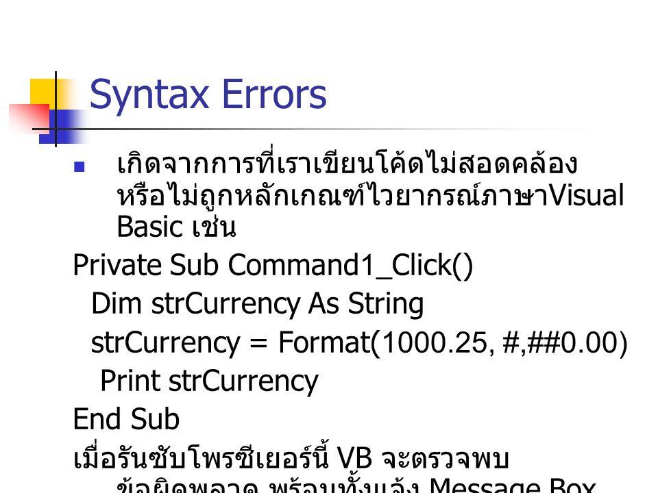 Syntax Errors เกิดจากการที่เราเขียนโค้ดไม่สอดคล้อง หรือไม่ถูกหลักเกณฑ์ไวยากรณ์ภาษา Visual Basic เช่น Private Sub Command1_Click() Dim strCurrency As S